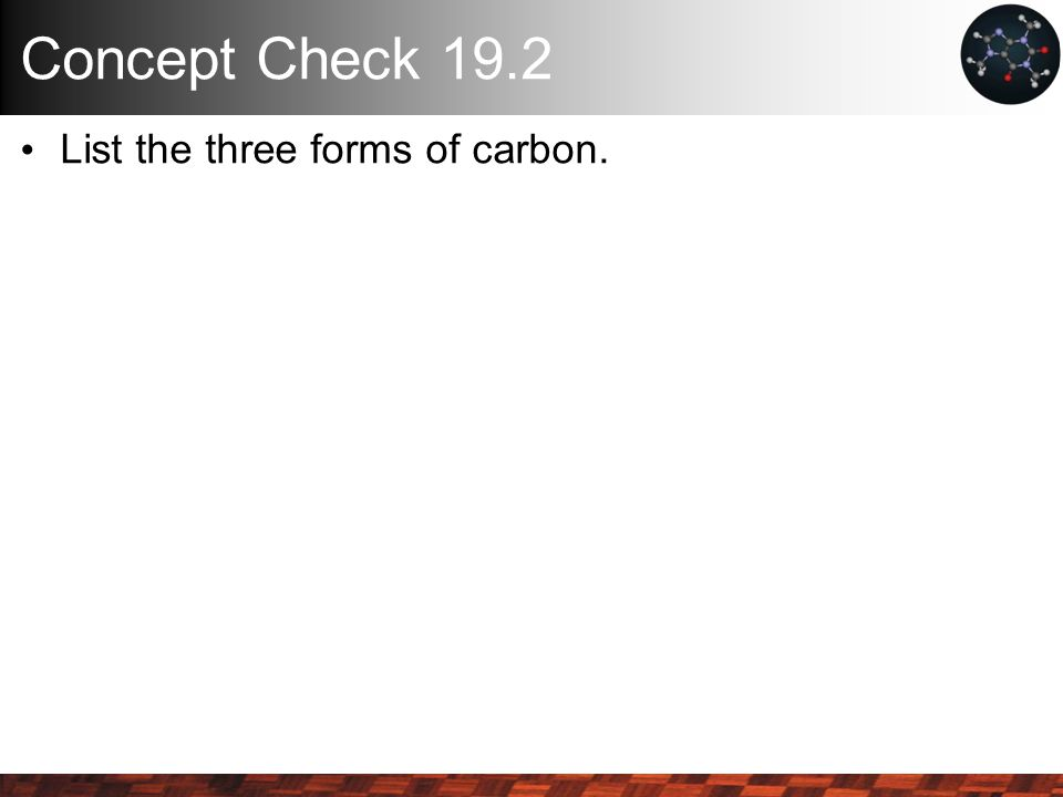 Concept Check 19.2 List the three forms of carbon.