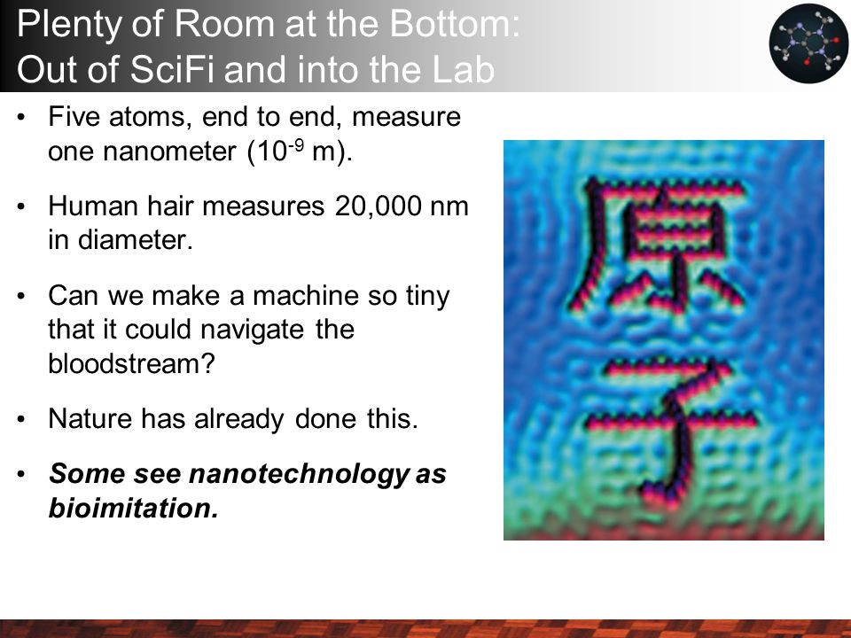 Plenty of Room at the Bottom: Out of SciFi and into the Lab Five atoms, end to end, measure one nanometer (10 -9 m).