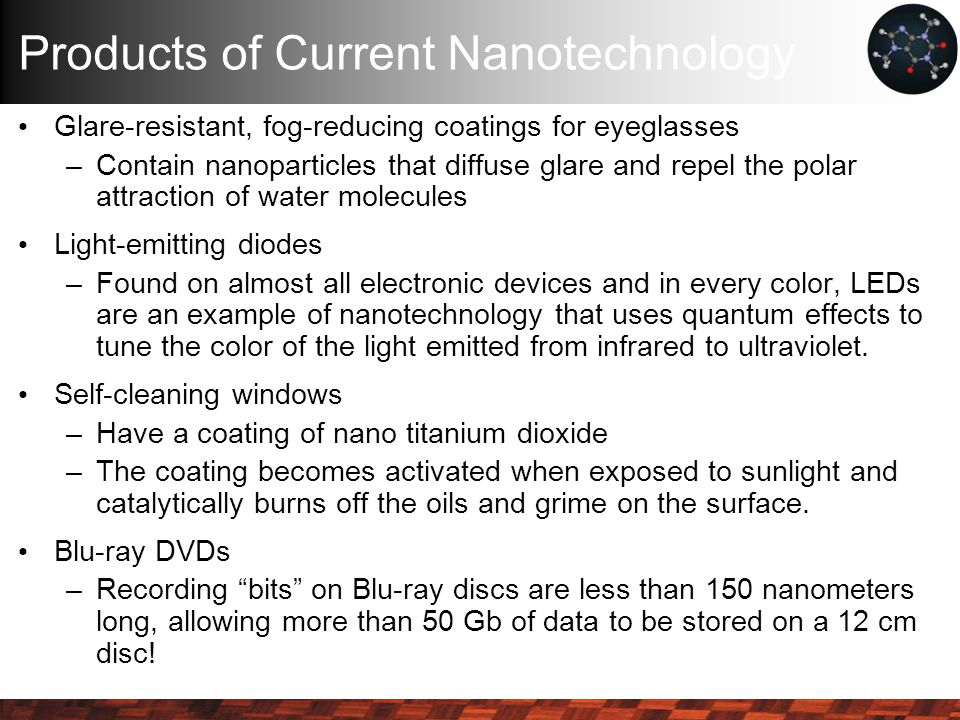 Products of Current Nanotechnology Glare-resistant, fog-reducing coatings for eyeglasses –Contain nanoparticles that diffuse glare and repel the polar attraction of water molecules Light-emitting diodes –Found on almost all electronic devices and in every color, LEDs are an example of nanotechnology that uses quantum effects to tune the color of the light emitted from infrared to ultraviolet.