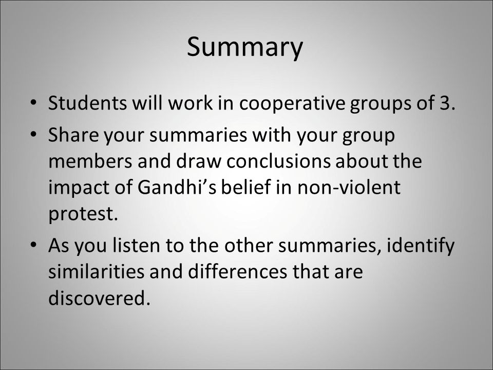 Summary Students will work in cooperative groups of 3. Share your summaries with your group members and draw conclusions about the impact of Gandhi's