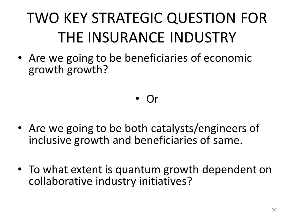 TWO KEY STRATEGIC QUESTION FOR THE INSURANCE INDUSTRY Are we going to be beneficiaries of economic growth growth.