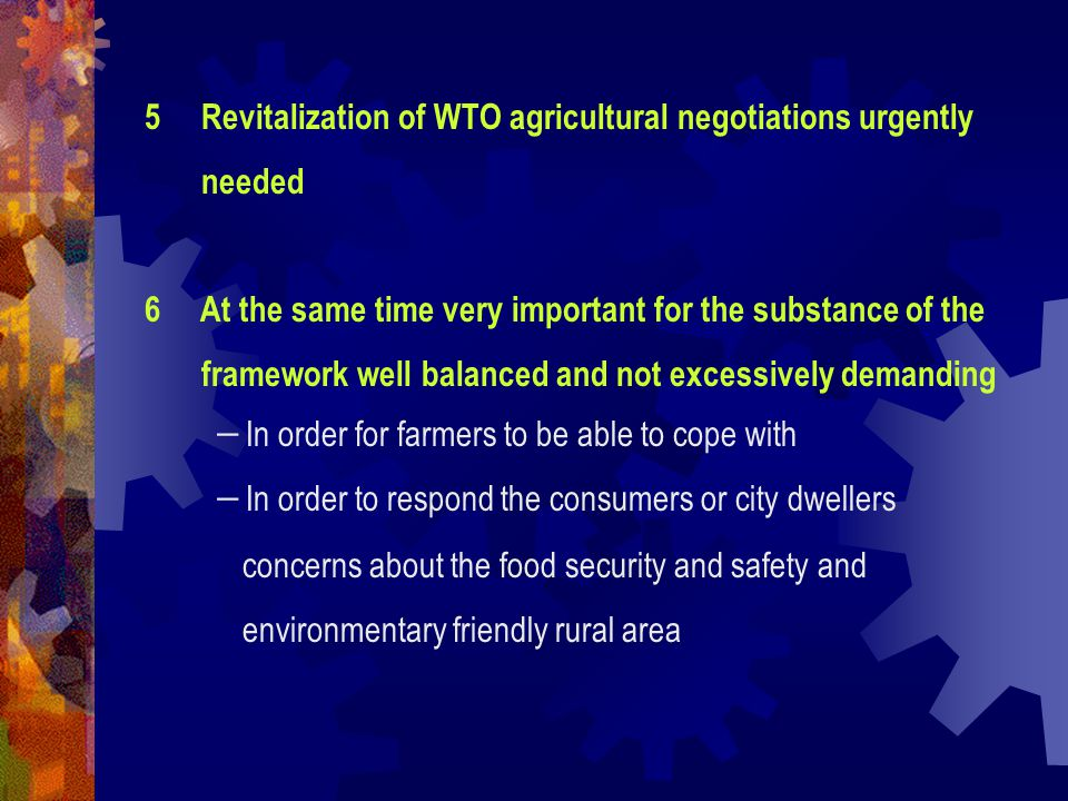 5 Revitalization of WTO agricultural negotiations urgently needed 6 At the same time very important for the substance of the framework well balanced and not excessively demanding - In order for farmers to be able to cope with - In order to respond the consumers or city dwellers concerns about the food security and safety and environmentary friendly rural area