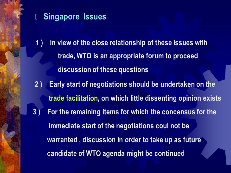 Ⅶ Singapore Issues 1 ) In view of the close relationship of these issues with trade, WTO is an appropriate forum to proceed discussion of these questions 2 ) Early start of negotiations should be undertaken on the trade facilitation, on which little dissenting opinion exists 3 ) For the remaining items for which the concensus for the immediate start of the negotiations coul not be warranted, discussion in order to take up as future candidate of WTO agenda might be continued