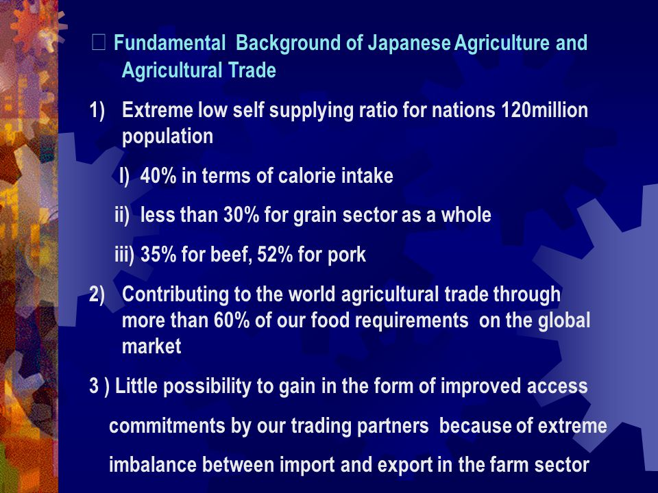 Ⅱ Fundamental Background of Japanese Agriculture and Agricultural Trade 1)Extreme low self supplying ratio for nations 120million population I) 40% in terms of calorie intake ii) less than 30% for grain sector as a whole iii) 35% for beef, 52% for pork 2)Contributing to the world agricultural trade through more than 60% of our food requirements on the global market 3 ) Little possibility to gain in the form of improved access commitments by our trading partners because of extreme imbalance between import and export in the farm sector