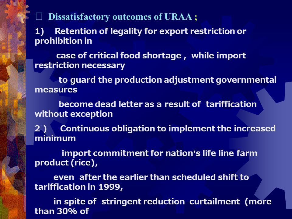 Ⅲ Dissatisfactory outcomes of URAA ; 1) Retention of legality for export restriction or prohibition in case of critical food shortage , while import restriction necessary to guard the production adjustment governmental measures become dead letter as a result of tariffication without exception 2 ) Continuous obligation to implement the increased minimum import commitment for nation ' s life line farm product (rice) , even after the earlier than scheduled shift to tariffication in 1999, in spite of stringent reduction curtailment (more than 30% of paddy field ) 3 ) Watered down reduction commitments of export subsidies even lower than the itself weak commitments included in the Dunkel Draft in spite of the very trade distortive nature of these measures
