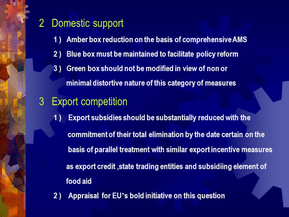 2 Domestic support 1 ) Amber box reduction on the basis of comprehensive AMS 2 ) Blue box must be maintained to facilitate policy reform 3 ) Green box should not be modified in view of non or minimal distortive nature of this category of measures 3 Export competition 1 ) Export subsidies should be substantially reduced with the commitment of their total elimination by the date certain on the basis of parallel treatment with similar export incentive measures as export credit,state trading entities and subsidiing element of food aid 2 ) Appraisal for EU ' s bold initiative on this question