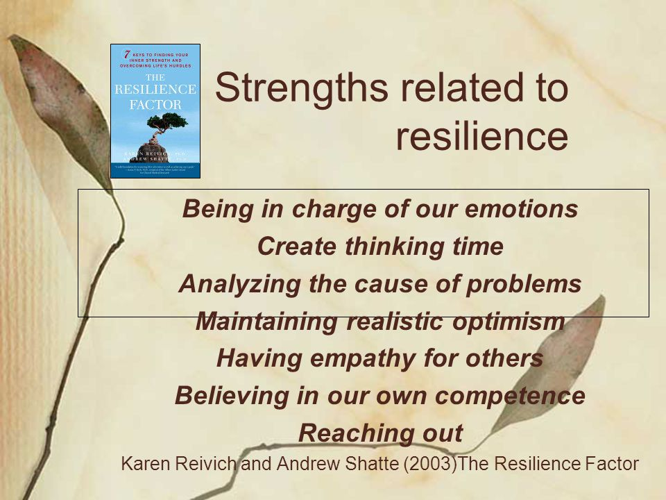 Strengths related to resilience Being in charge of our emotions Create thinking time Analyzing the cause of problems Maintaining realistic optimism Ha