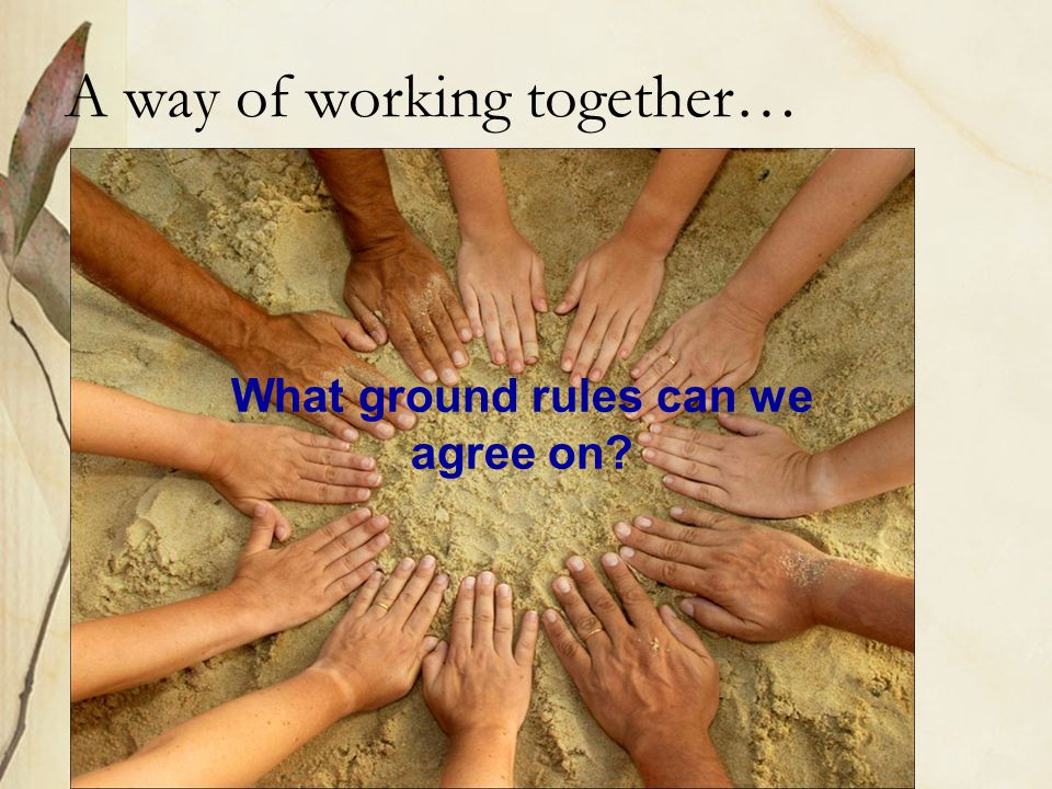 A way of working together… What ground rules can we agree on?
