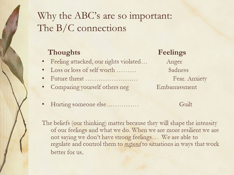 Why the ABC's are so important: The B/C connections Thoughts Feelings Feeling attacked, our rights violated… Anger Loss or loss of self worth ……… Sadn