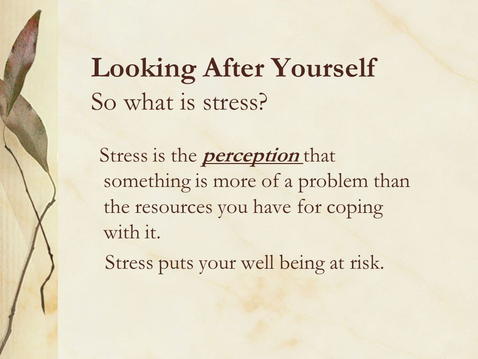 Looking After Yourself So what is stress? Stress is the perception that something is more of a problem than the resources you have for coping with it.