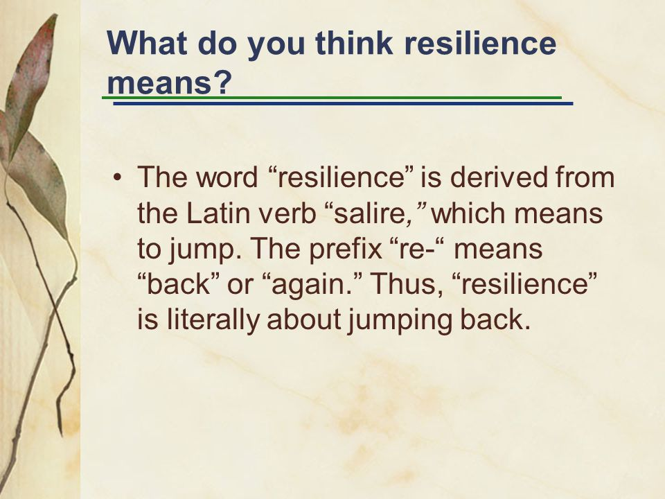 "What do you think resilience means? The word ""resilience"" is derived from the Latin verb ""salire,"" which means to jump. The prefix ""re-"" means ""back"""