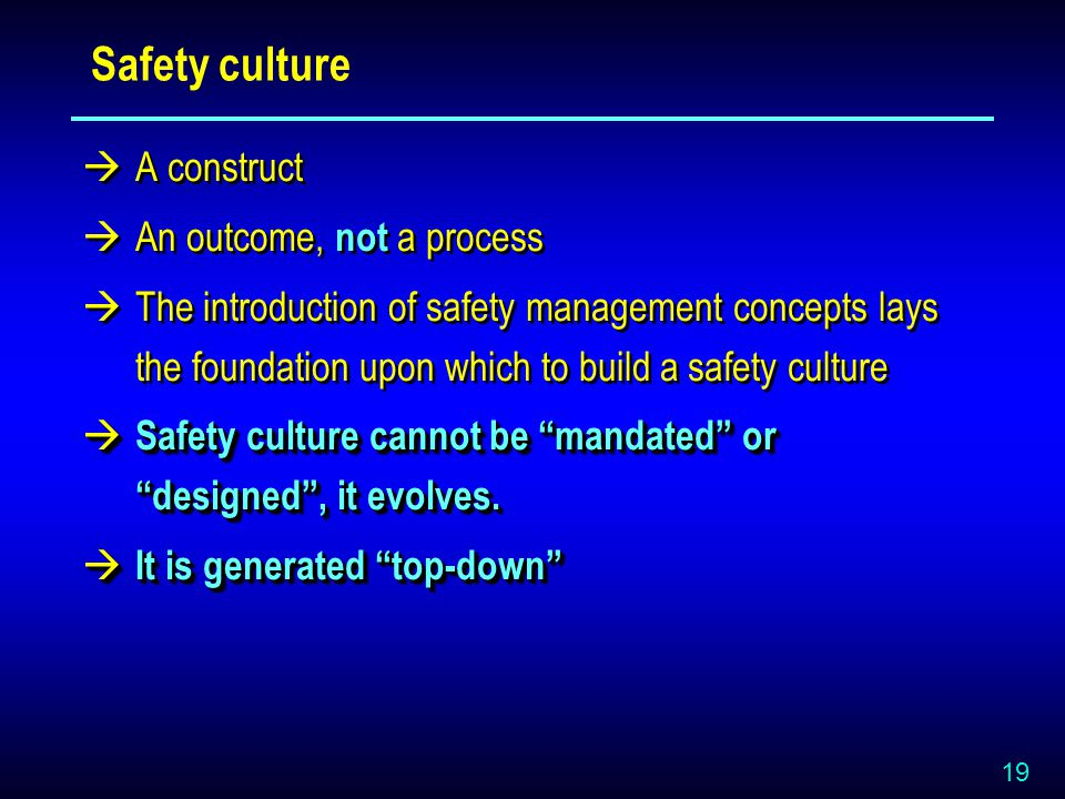 19 Safety culture  A construct  An outcome, not a process  The introduction of safety management concepts lays the foundation upon which to build a safety culture  Safety culture cannot be mandated or designed , it evolves.