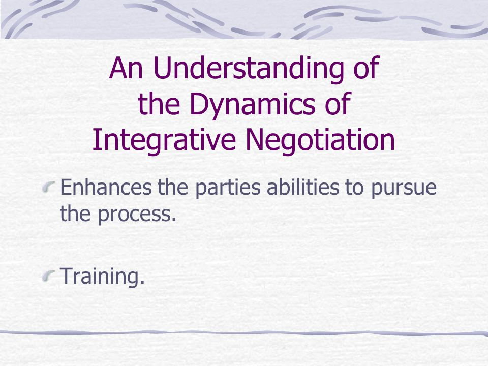 An Understanding of the Dynamics of Integrative Negotiation Enhances the parties abilities to pursue the process. Training.