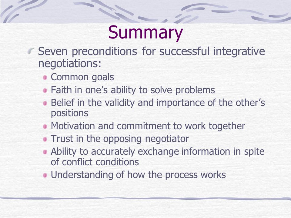 Summary Seven preconditions for successful integrative negotiations: Common goals Faith in one's ability to solve problems Belief in the validity and