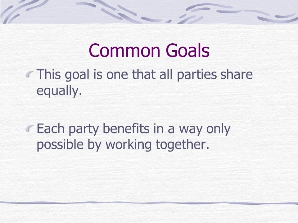 Common Goals This goal is one that all parties share equally. Each party benefits in a way only possible by working together.