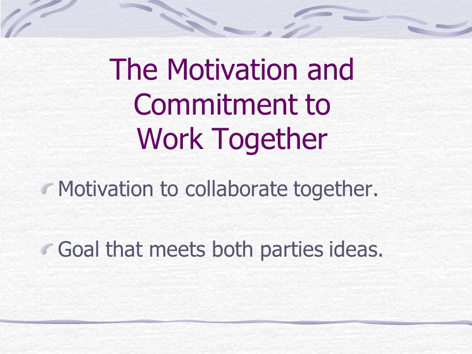 The Motivation and Commitment to Work Together Motivation to collaborate together. Goal that meets both parties ideas.