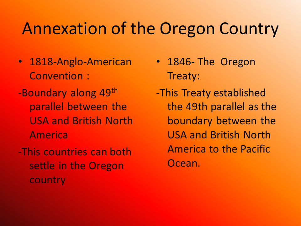 Annexation of the Oregon Country 1818-Anglo-American Convention : -Boundary along 49 th parallel between the USA and British North America -This countries can both settle in the Oregon country 1846- The Oregon Treaty: -This Treaty established the 49th parallel as the boundary between the USA and British North America to the Pacific Ocean.