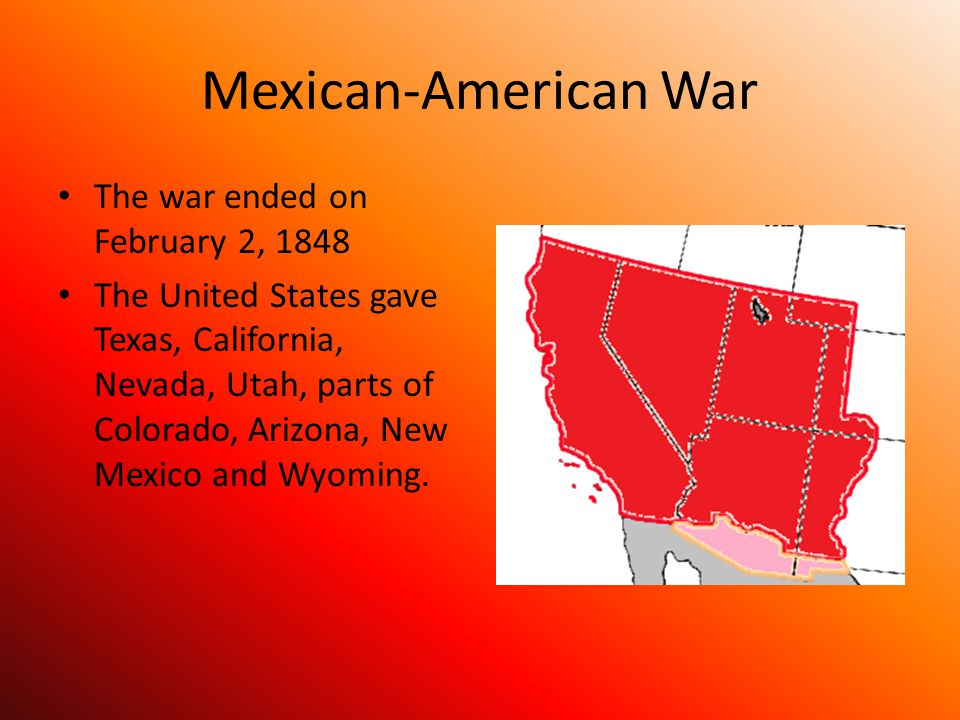 Mexican-American War The war ended on February 2, 1848 The United States gave Texas, California, Nevada, Utah, parts of Colorado, Arizona, New Mexico and Wyoming.
