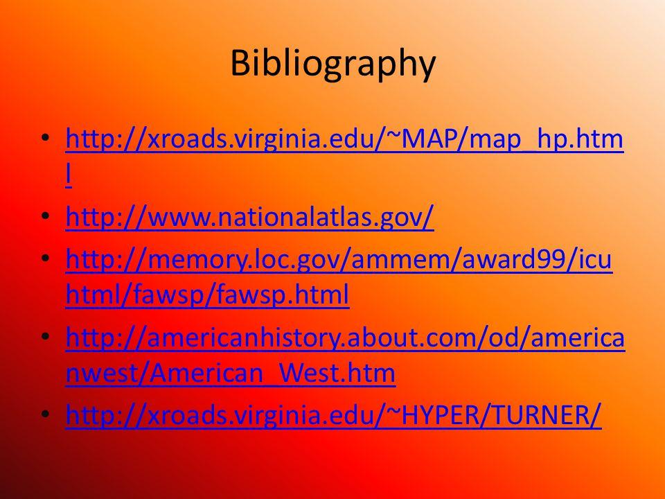 Bibliography http://xroads.virginia.edu/~MAP/map_hp.htm l http://xroads.virginia.edu/~MAP/map_hp.htm l http://www.nationalatlas.gov/ http://memory.loc.gov/ammem/award99/icu html/fawsp/fawsp.html http://memory.loc.gov/ammem/award99/icu html/fawsp/fawsp.html http://americanhistory.about.com/od/america nwest/American_West.htm http://americanhistory.about.com/od/america nwest/American_West.htm http://xroads.virginia.edu/~HYPER/TURNER/