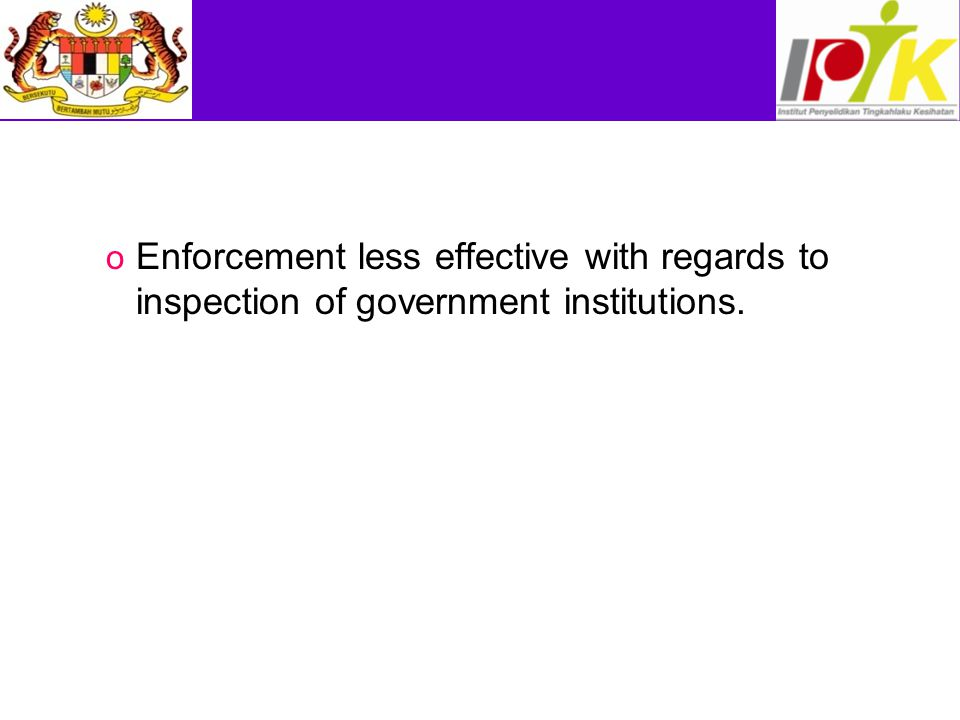 o Enforcement less effective with regards to inspection of government institutions.
