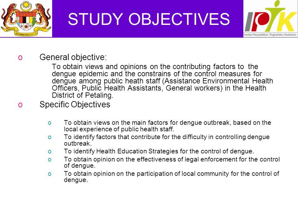 STUDY OBJECTIVES oGeneral objective: To obtain views and opinions on the contributing factors to the dengue epidemic and the constrains of the control measures for dengue among public heath staff (Assistance Environmental Health Officers, Public Health Assistants, General workers) in the Health District of Petaling.