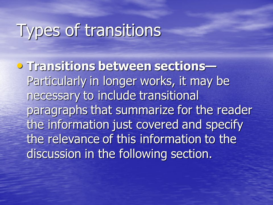 Types of transitions Transitions between sections— Particularly in longer works, it may be necessary to include transitional paragraphs that summarize