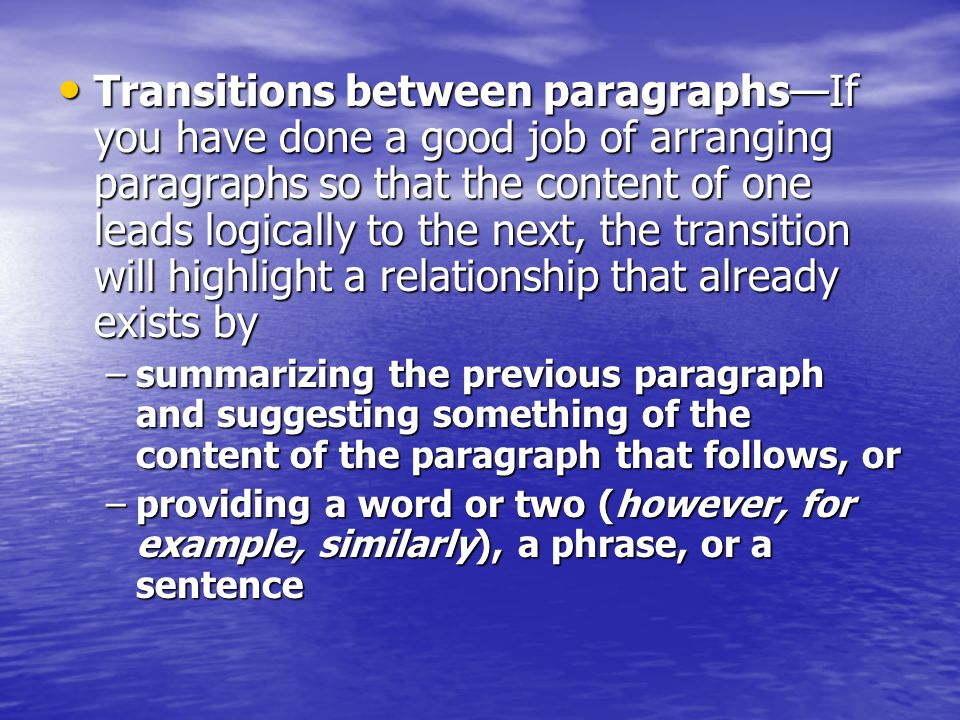 Transitions between paragraphs—If you have done a good job of arranging paragraphs so that the content of one leads logically to the next, the transit