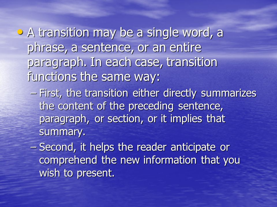 Types of transitions Transitions between sections— Particularly in longer works, it may be necessary to include transitional paragraphs that summarize for the reader the information just covered and specify the relevance of this information to the discussion in the following section.