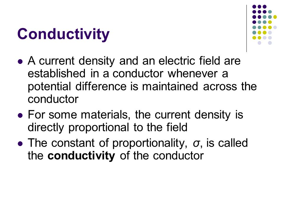 Conductivity A current density and an electric field are established in a conductor whenever a potential difference is maintained across the conductor For some materials, the current density is directly proportional to the field The constant of proportionality, σ, is called the conductivity of the conductor