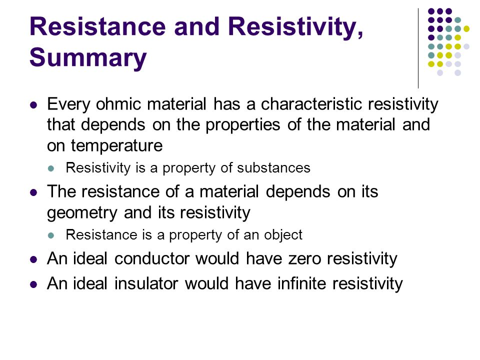 Resistance and Resistivity, Summary Every ohmic material has a characteristic resistivity that depends on the properties of the material and on temperature Resistivity is a property of substances The resistance of a material depends on its geometry and its resistivity Resistance is a property of an object An ideal conductor would have zero resistivity An ideal insulator would have infinite resistivity