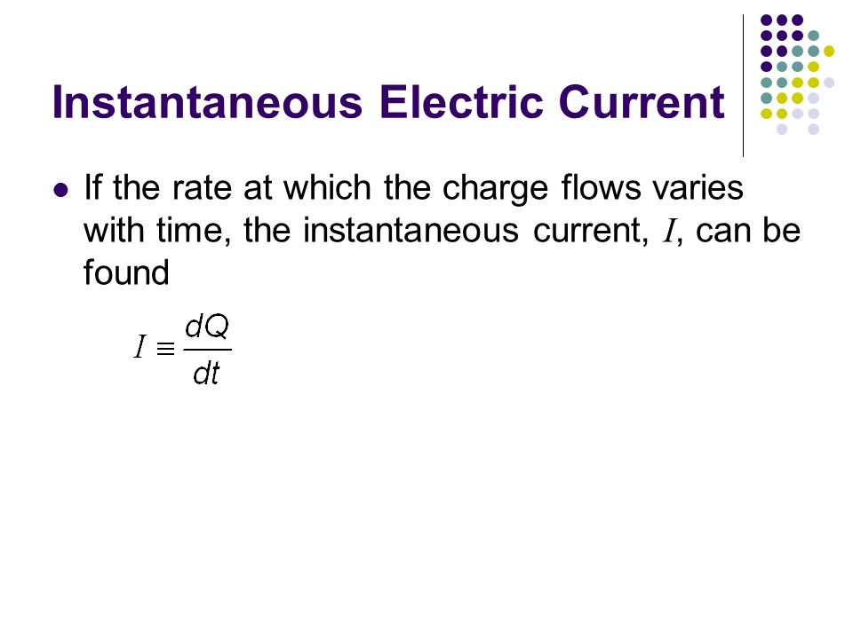Instantaneous Electric Current If the rate at which the charge flows varies with time, the instantaneous current, I, can be found