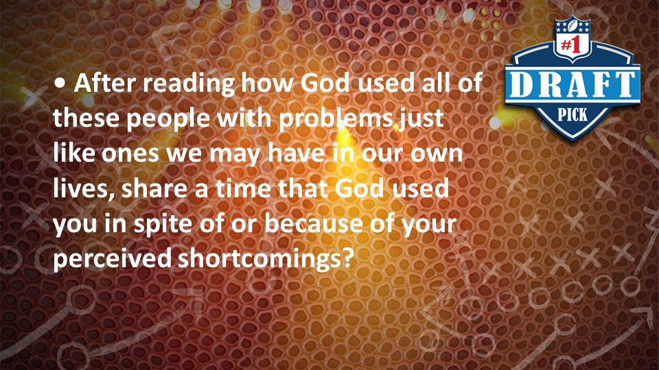 After reading how God used all of these people with problems just like ones we may have in our own lives, share a time that God used you in spite of o
