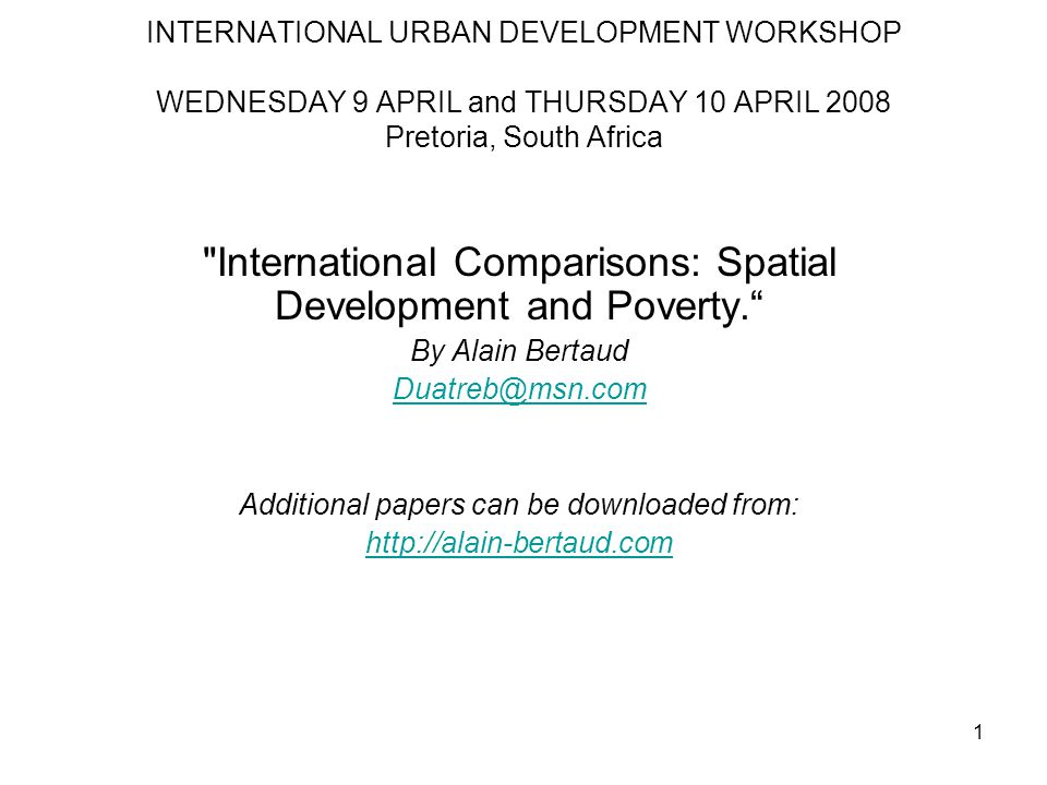 1 INTERNATIONAL URBAN DEVELOPMENT WORKSHOP WEDNESDAY 9 APRIL and THURSDAY 10 APRIL 2008 Pretoria, South Africa International Comparisons: Spatial Development and Poverty. By Alain Bertaud Duatreb@msn.com Additional papers can be downloaded from: http://alain-bertaud.com