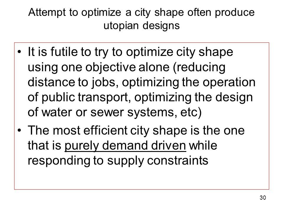 30 Attempt to optimize a city shape often produce utopian designs It is futile to try to optimize city shape using one objective alone (reducing distance to jobs, optimizing the operation of public transport, optimizing the design of water or sewer systems, etc) The most efficient city shape is the one that is purely demand driven while responding to supply constraints