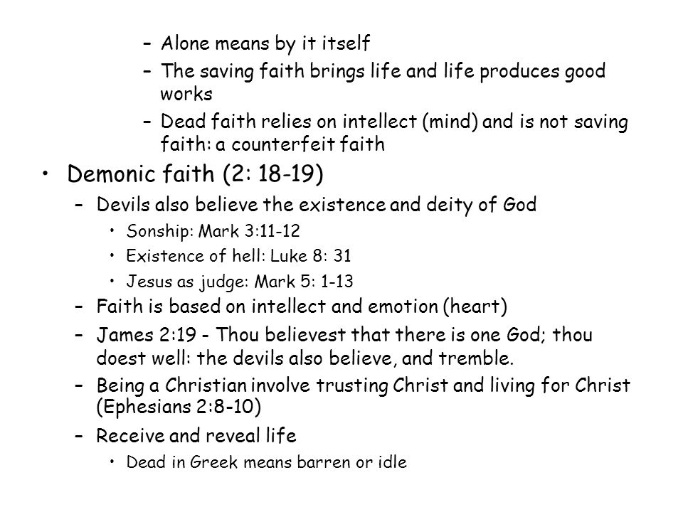 –Alone means by it itself –The saving faith brings life and life produces good works –Dead faith relies on intellect (mind) and is not saving faith: a counterfeit faith Demonic faith (2: 18-19) ‏ –Devils also believe the existence and deity of God Sonship: Mark 3:11-12 Existence of hell: Luke 8: 31 Jesus as judge: Mark 5: 1-13 –Faith is based on intellect and emotion (heart) ‏ –James 2:19 - Thou believest that there is one God; thou doest well: the devils also believe, and tremble.