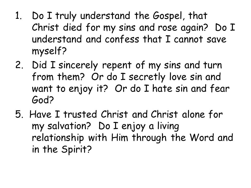 1.Do I truly understand the Gospel, that Christ died for my sins and rose again.