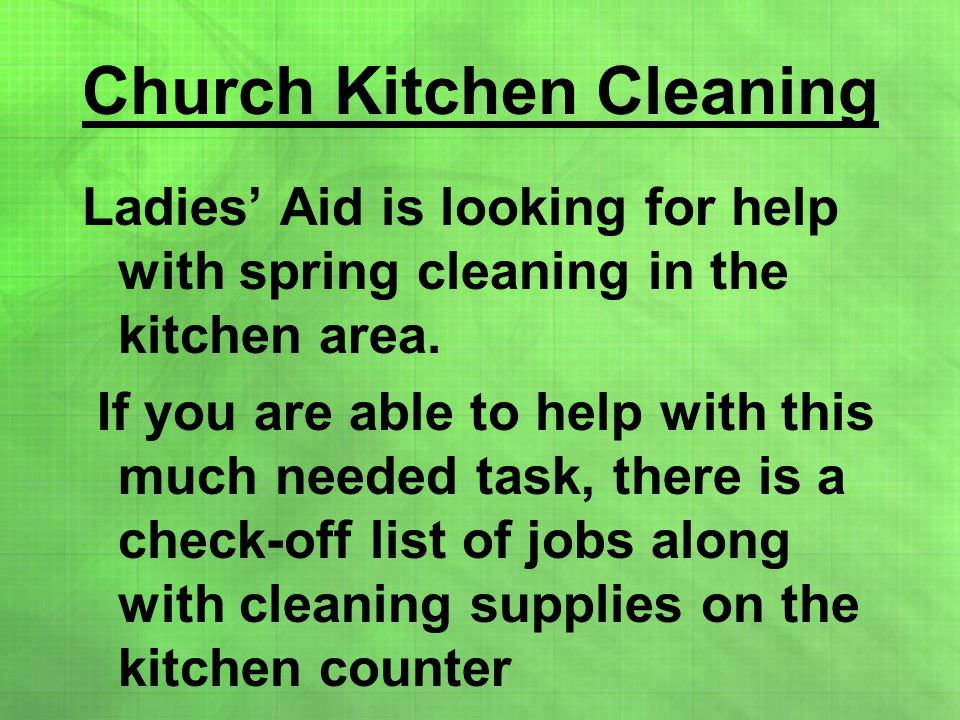Church Kitchen Cleaning Ladies' Aid is looking for help with spring cleaning in the kitchen area. If you are able to help with this much needed task,