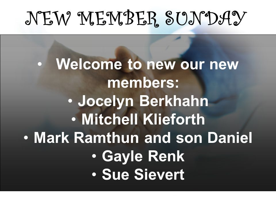 NEW MEMBER SUNDAY Welcome to new our new members: Jocelyn Berkhahn Mitchell Klieforth Mark Ramthun and son Daniel Gayle Renk Sue Sievert