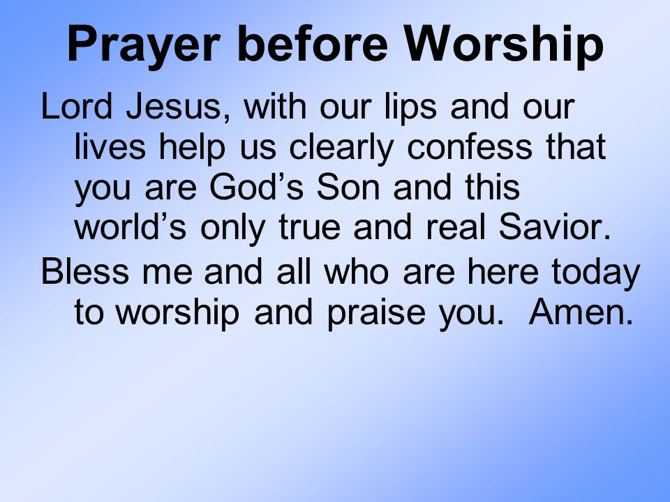 Prayer before Worship Lord Jesus, with our lips and our lives help us clearly confess that you are God's Son and this world's only true and real Savio