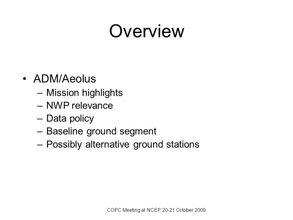 COPC Meeting at NCEP, 20-21 October 2009 Overview ADM/Aeolus –Mission highlights –NWP relevance –Data policy –Baseline ground segment –Possibly altern