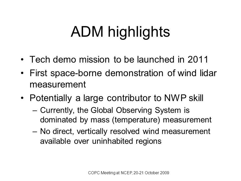 COPC Meeting at NCEP, 20-21 October 2009 ADM-Aeolus Doppler Wind Lidar Cross-track HLOS winds  HLOS (z) = 2-3 m/s Profiles 0–30 km@0.5-2 km Once every 200 km length Aerosol and molecular measurement channel Dawn-dusk polar-orbiter Launch date June 2011 www.esa.int/esaLP/LPadmaeolus.html (Stoffelen et al., BAMS, 2005) Slide from A.