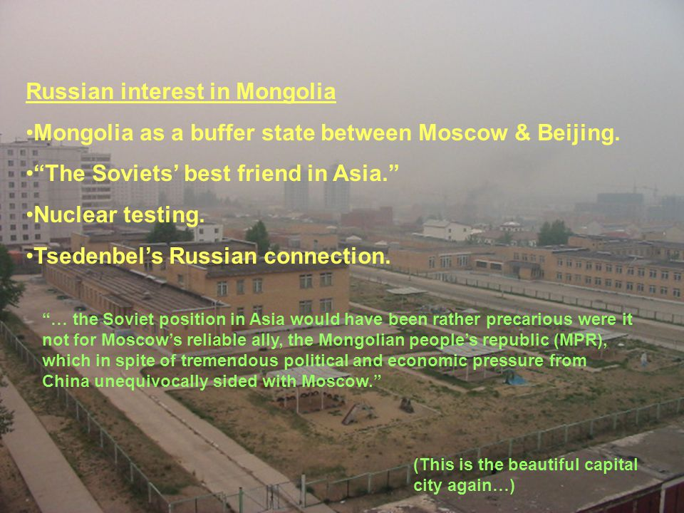 Russian interest in Mongolia Mongolia as a buffer state between Moscow & Beijing.