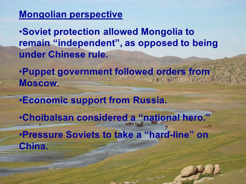 Mongolian perspective Soviet protection allowed Mongolia to remain independent , as opposed to being under Chinese rule.