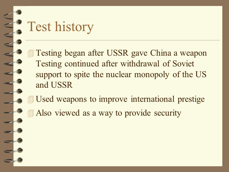Test history 4 Testing began after USSR gave China a weapon Testing continued after withdrawal of Soviet support to spite the nuclear monopoly of the US and USSR 4 Used weapons to improve international prestige 4 Also viewed as a way to provide security