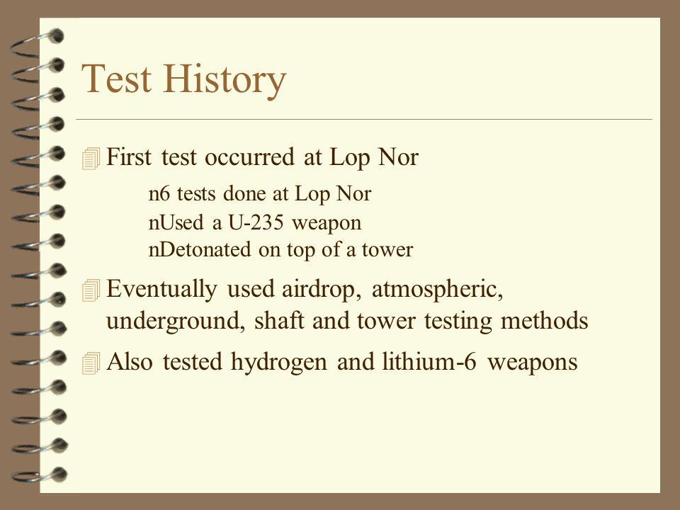 Test History 4 First test occurred at Lop Nor n6 tests done at Lop Nor nUsed a U-235 weapon nDetonated on top of a tower 4 Eventually used airdrop, atmospheric, underground, shaft and tower testing methods 4 Also tested hydrogen and lithium-6 weapons
