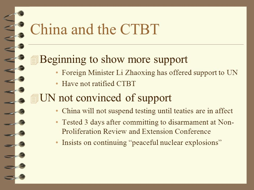 China and the CTBT 4 Beginning to show more support Foreign Minister Li Zhaoxing has offered support to UN Have not ratified CTBT 4 UN not convinced of support China will not suspend testing until teaties are in affect Tested 3 days after committing to disarmament at Non- Proliferation Review and Extension Conference Insists on continuing peaceful nuclear explosions