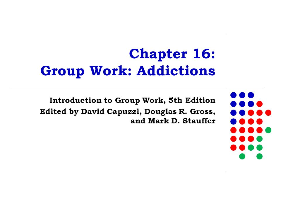 Chapter 16: Group Work: Addictions Introduction to Group Work, 5th Edition Edited by David Capuzzi, Douglas R. Gross, and Mark D. Stauffer