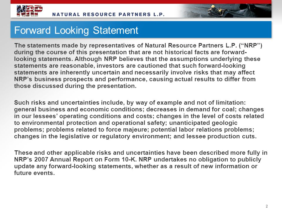 """2 Forward Looking Statement The statements made by representatives of Natural Resource Partners L.P. (""""NRP"""") during the course of this presentation th"""