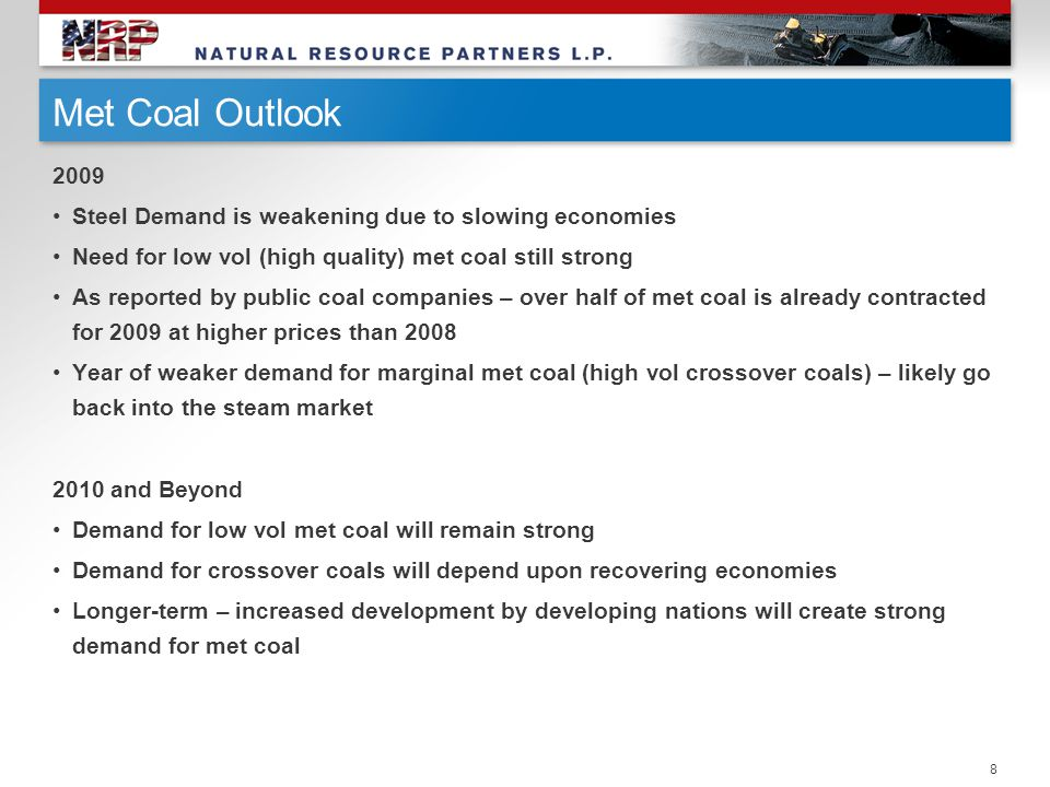 Met Coal Outlook 2009 Steel Demand is weakening due to slowing economies Need for low vol (high quality) met coal still strong As reported by public coal companies – over half of met coal is already contracted for 2009 at higher prices than 2008 Year of weaker demand for marginal met coal (high vol crossover coals) – likely go back into the steam market 2010 and Beyond Demand for low vol met coal will remain strong Demand for crossover coals will depend upon recovering economies Longer-term – increased development by developing nations will create strong demand for met coal 8