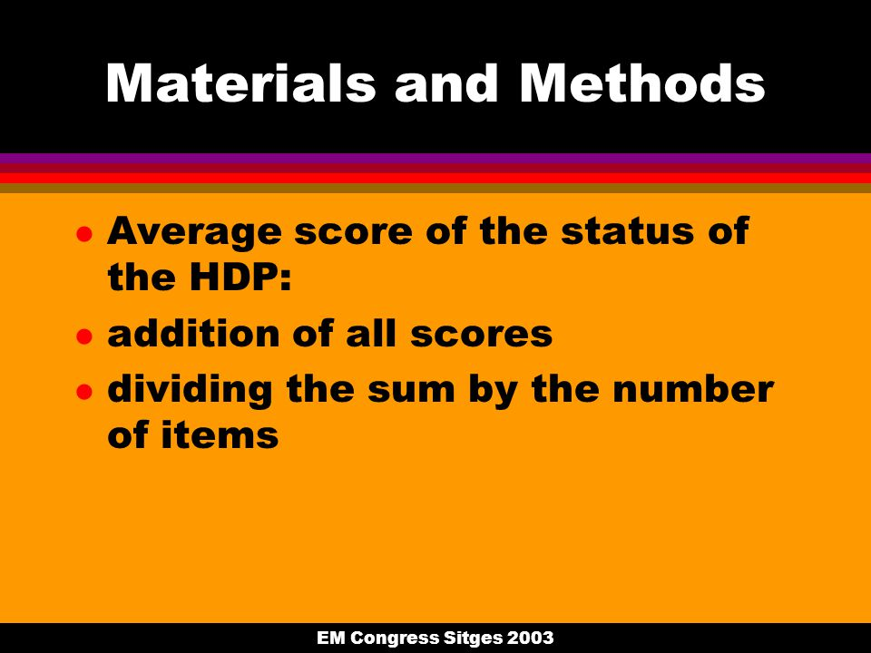 EM Congress Sitges 2003 Materials and Methods l Average score of the status of the HDP: l addition of all scores l dividing the sum by the number of i